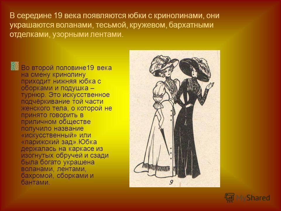 В середине 19 века появляются юбки с кринолинами, они украшаются воланами, тесьмой, кружевом, бархатными отделками, узорными лентами. Во второй половине 19 века на смену кринолину приходит нижняя юбка с оборками и подушка – турнюр. Это искусственное