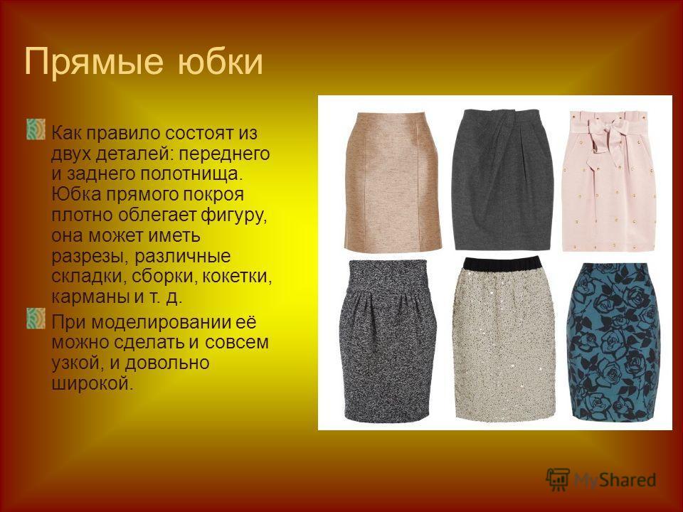 Прямые юбки Как правило состоят из двух деталей: переднего и заднего полотнища. Юбка прямого покроя плотно облегает фигуру, она может иметь разрезы, различные складки, сборки, кокетки, карманы и т. д. При моделировании её можно сделать и совсем узкой