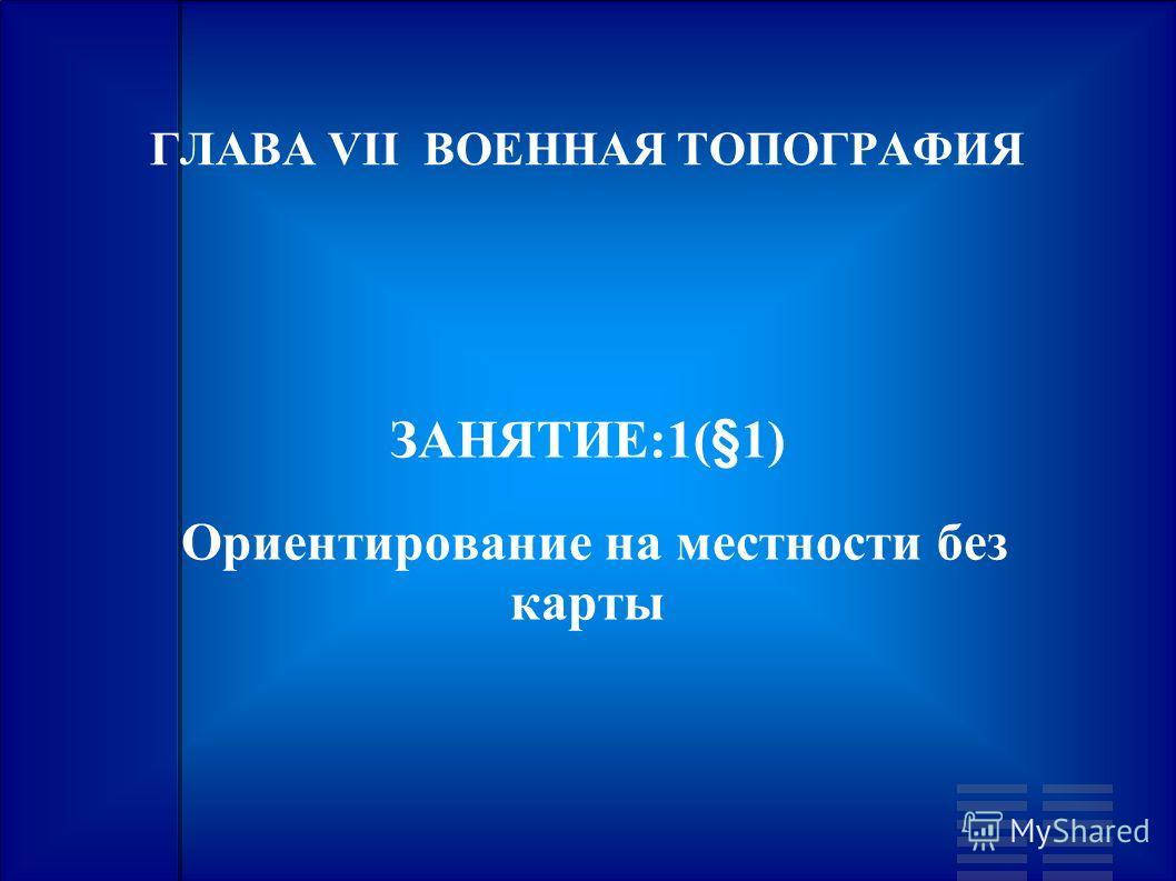 ГЛАВА VII ВОЕННАЯ ТОПОГРАФИЯ ЗАНЯТИЕ:1(§1) Ориентирование на местности без карты