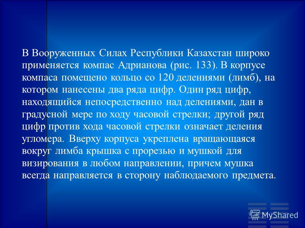 В Вооруженных Силах Республики Казахстан широко применяется компас Адрианова (рис. 133). В корпусе компаса помещено кольцо со 120 делениями (лимб), на котором нанесены два ряда цифр. Один ряд цифр, находящийся непосредственно над делениями, дан в гра