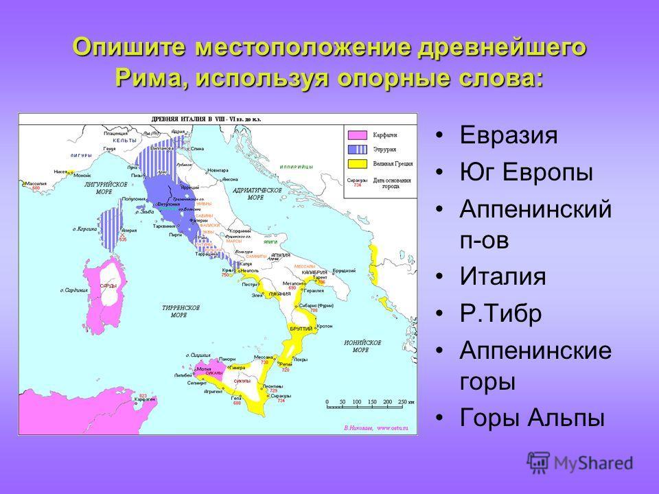 Опишите местоположение древнейшего Рима, используя опорные слова: Евразия Юг Европы Аппенинский п-ов Италия Р.Тибр Аппенинские горы Горы Альпы