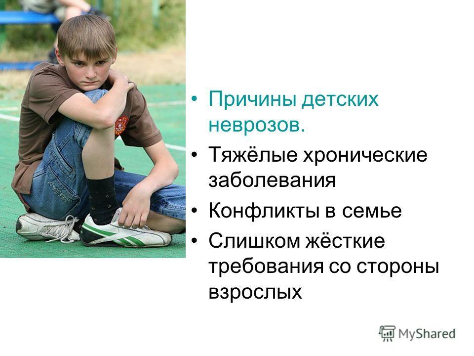 Причины детских неврозов. Тяжёлые хронические заболевания Конфликты в семье Слишком жёсткие требования со стороны взрослых