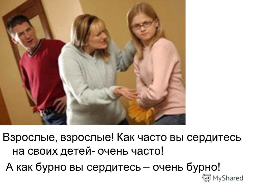 Взрослые, взрослые! Как часто вы сердитесь на своих детей- очень часто! А как бурно вы сердитесь – очень бурно!