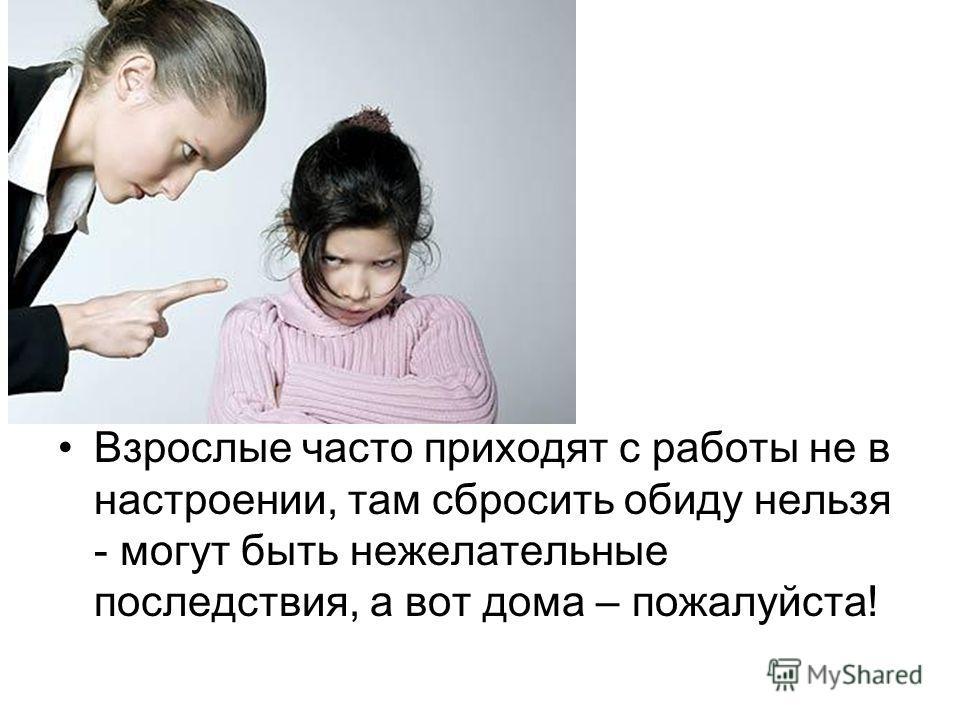 Взрослые часто приходят с работы не в настроении, там сбросить обиду нельзя - могут быть нежелательные последствия, а вот дома – пожалуйста!