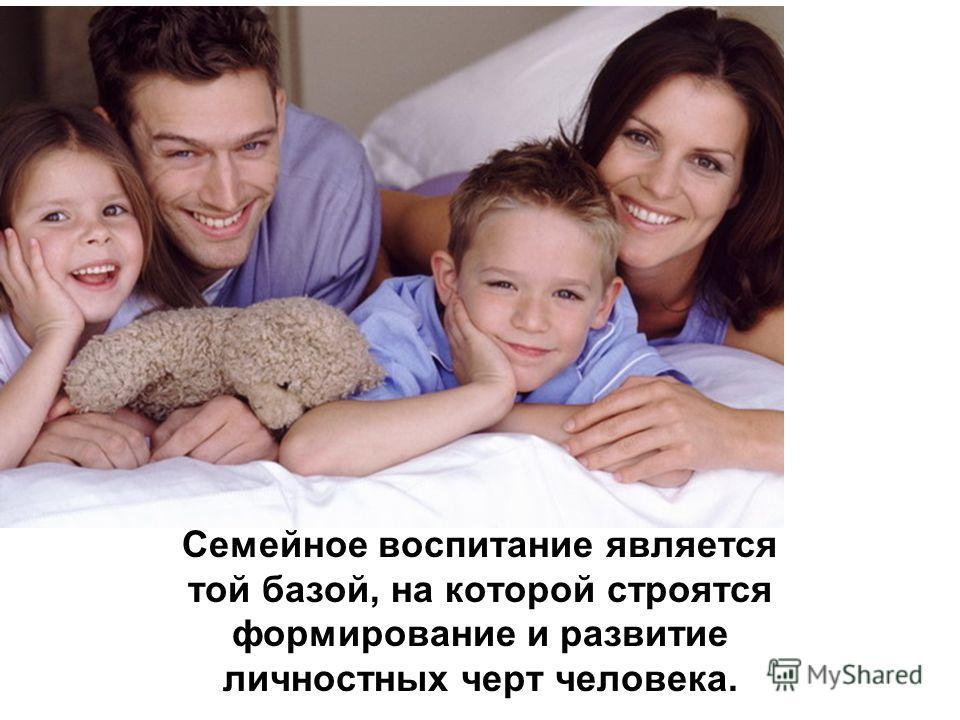 Семейное воспитание является той базой, на которой строятся формирование и развитие личностных черт человека.