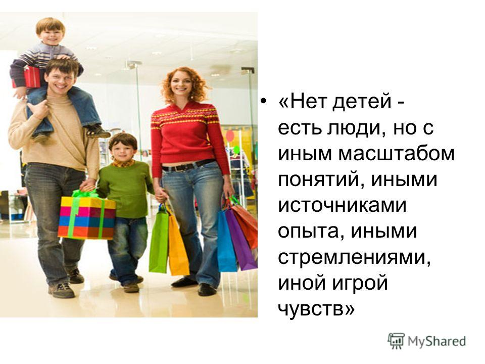 «Нет детей - есть люди, но с иным масштабом понятий, иными источниками опыта, иными стремлениями, иной игрой чувств»