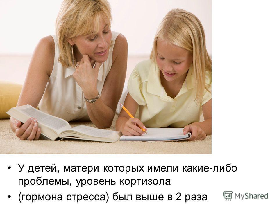 У детей, матери которых имели какие-либо проблемы, уровень кортизола (гормона стресса) был выше в 2 раза
