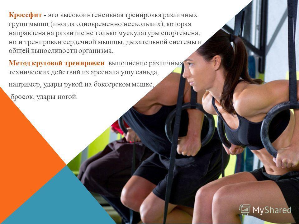 Кроссфит - это высокоинтенсивная тренировка различных групп мышц (иногда одновременно нескольких), которая направлена на развитие не только мускулатуры спортсмена, но и тренировки сердечной мышцы, дыхательной системы и общей выносливости организма. М