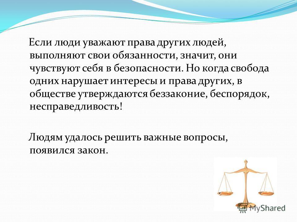 Если люди уважают права других людей, выполняют свои обязанности, значит, они чувствуют себя в безопасности. Но когда свобода одних нарушает интересы и права других, в обществе утверждаются беззаконие, беспорядок, несправедливость! Людям удалось реши