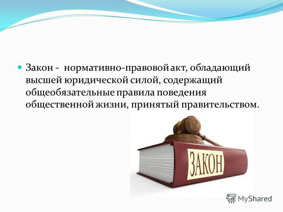Закон - нормативно-правовой акт, обладающий высшей юридической силой, содержащий общеобязательные правила поведения общественной жизни, принятый правительством.