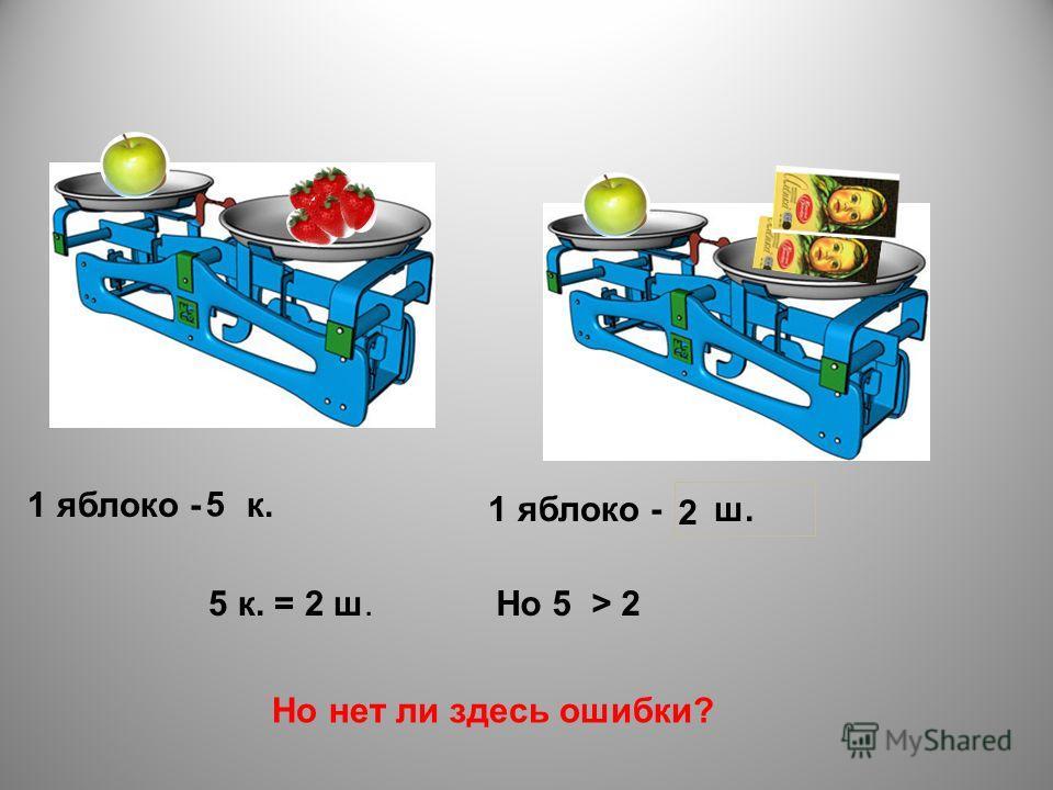 1 яблоко - к. 5 1 яблоко - ш. 2 5 к. = 2 ш.Но 5 > 2 Но нет ли здесь ошибки?