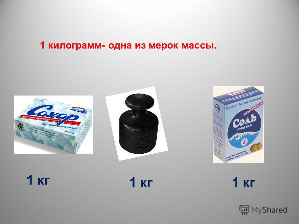 1 килограмм- одна из мерок массы. 1 кг