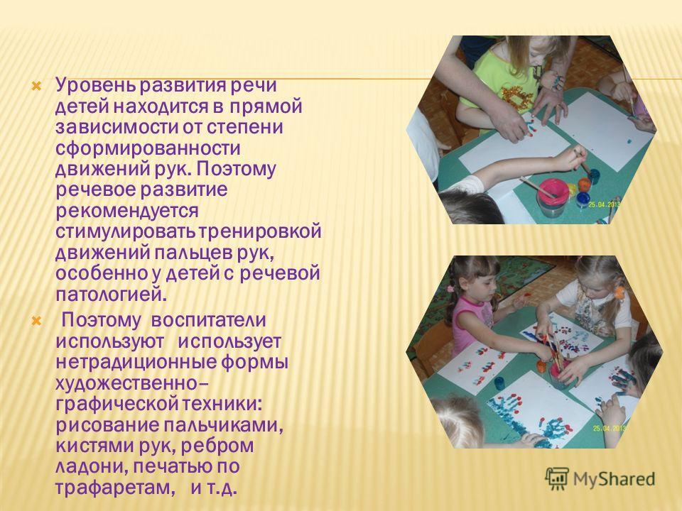 Уровень развития речи детей находится в прямой зависимости от степени сформированности движений рук. Поэтому речевое развитие рекомендуется стимулировать тренировкой движений пальцев рук, особенно у детей с речевой патологией. Поэтому воспитатели исп