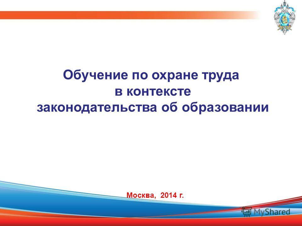 Обучение по охране труда в контексте законодательства об образовании Москва, 2014 г.