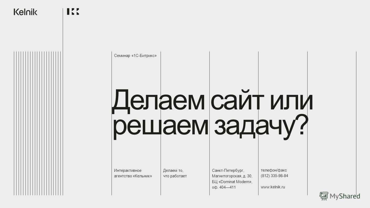 Интерактивное агентство «Кельник» Делаем то, что работает Санкт-Петербург, Магнитогорская, д. 30, БЦ «Dominat Modern», оф. 404411 телефон/факс (812) 335-98-84 www.kelnik.ru Семинар «1С-Битрикс» Делаем сайт или решаем задачу?