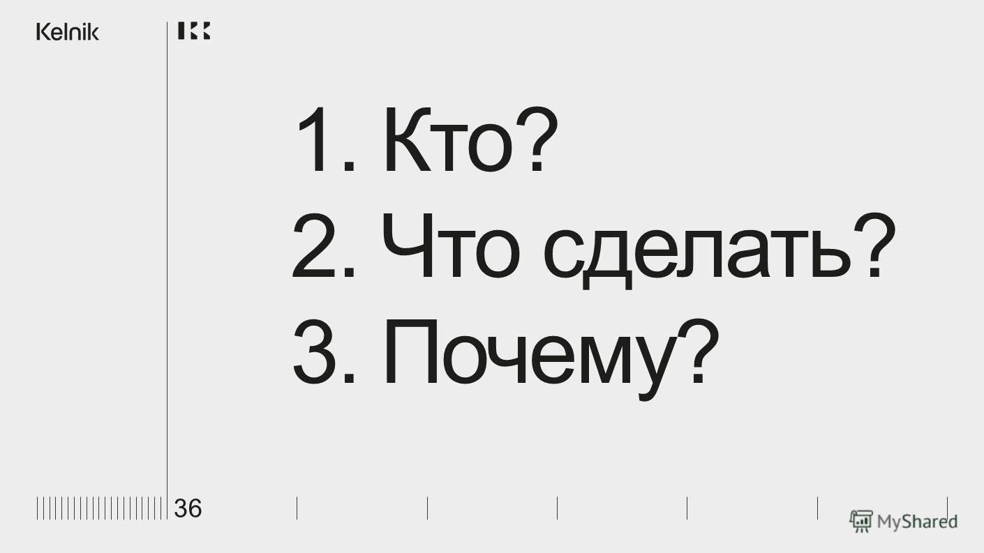 36 1. Кто? 2. Что сделать? 3. Почему?