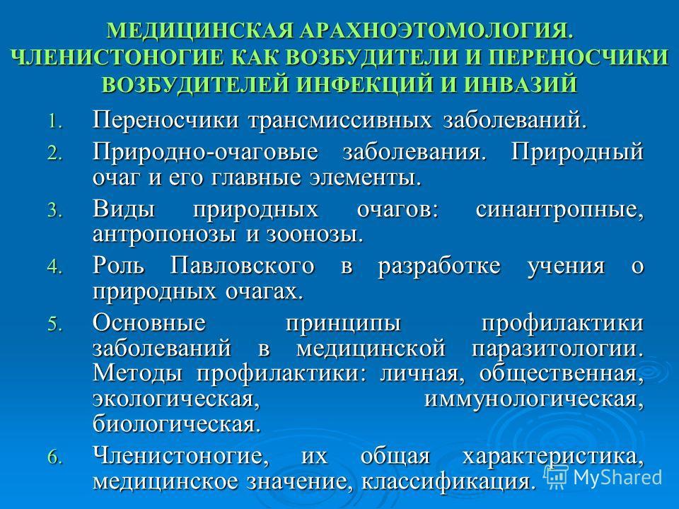 МЕДИЦИНСКАЯ АРАХНОЭТОМОЛОГИЯ. ЧЛЕНИСТОНОГИЕ КАК ВОЗБУДИТЕЛИ И ПЕРЕНОСЧИКИ ВОЗБУДИТЕЛЕЙ ИНФЕКЦИЙ И ИНВАЗИЙ 1. Переносчики трансмиссивныеных заболеваний. 2. Природно-очаговые заболевания. Природный очаг и его главные элементы. 3. Виды природных очагов: