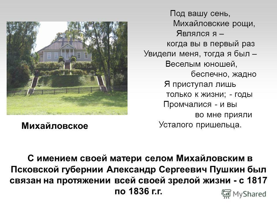 С имением своей матери селом Михайловским в Псковской губернии Александр Сергеевич Пушкин был связан на протяжении всей своей зрелой жизни - с 1817 по 1836 г.г. Под вашу сень, Михайловские рощи, Являлся я – когда вы в первый раз Увидели меня, тогда я