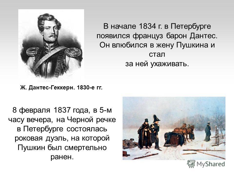 В начале 1834 г. в Петербурге появился француз барон Дантес. Он влюбился в жену Пушкина и стал за ней ухаживать. Ж. Дантес-Геккерн. 1830-е гг. 8 февраля 1837 года, в 5-м часу вечера, на Черной речке в Петербурге состоялась роковая дуэль, на которой П