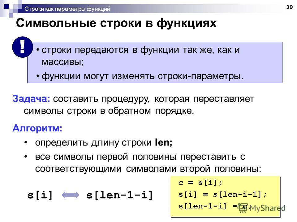 39 Строки как параметры функций Символьные строки в функциях строки передаются в функции так же, как и массивы; функции могут изменять строки-параметры. ! Задача: составить процедуру, которая переставляет символы строки в обратном порядке. Алгоритм: