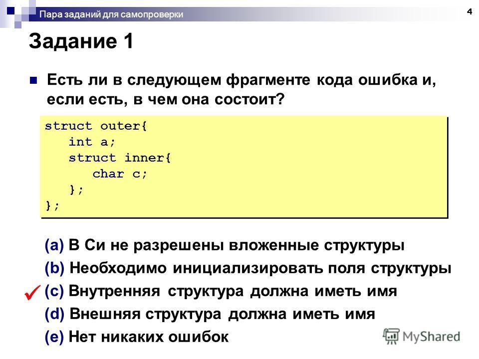 4 Пара заданий для самопроверки Задание 1 Есть ли в следующем фрагменте кода ошибка и, если есть, в чем она состоит? struct outer{ int a; struct inner{ char c; }; struct outer{ int a; struct inner{ char c; }; (a) В Си не разрешены вложенные структуры