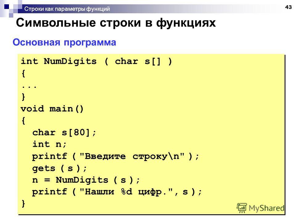 43 Строки как параметры функций Символьные строки в функциях Основная программа int NumDigits ( char s[] ) {... } void main() { char s[80]; int n; printf (