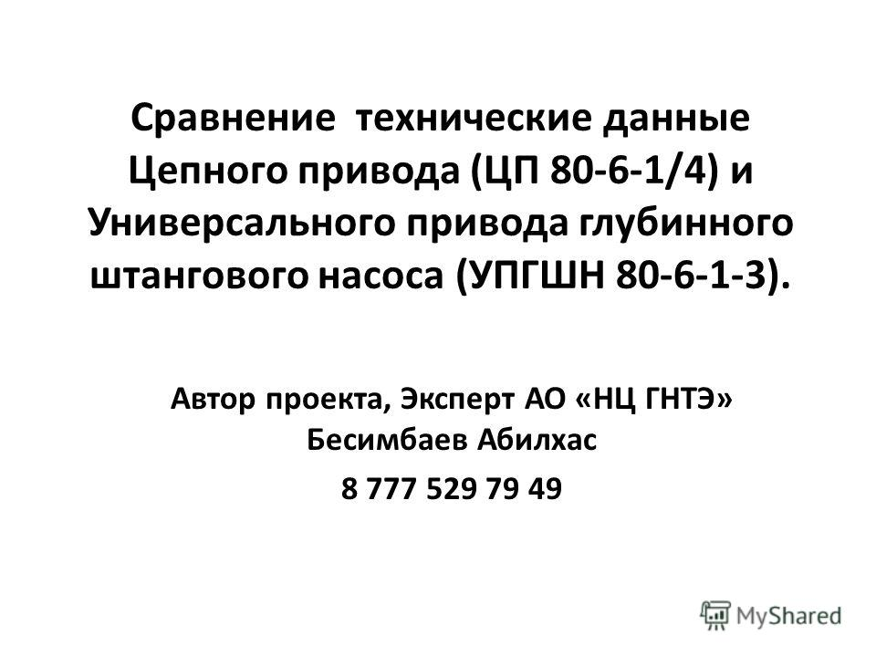 Сравнение технические данные Цепного привода (ЦП 80-6-1/4) и Универсального привода глубинного штангового насоса (УПГШН 80-6-1-3). Автор проекта, Эксперт АО «НЦ ГНТЭ» Бесимбаев Абилхас 8 777 529 79 49