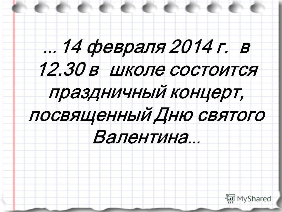 ... 14 февраля 2014 г. в 12.30 в школе состоится праздничный концерт, посвященный Дню святого Валентина...