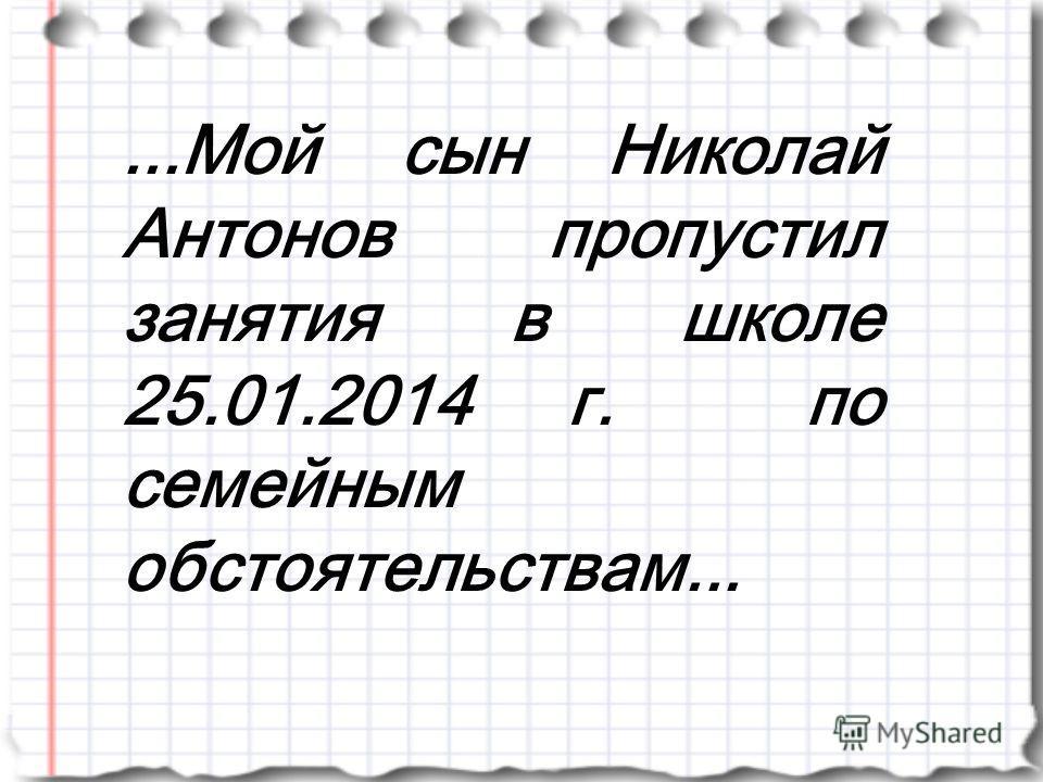 ...Мой сын Николай Антонов пропустил занятия в школе 25.01.2014 г. по семейным обстоятельствам...