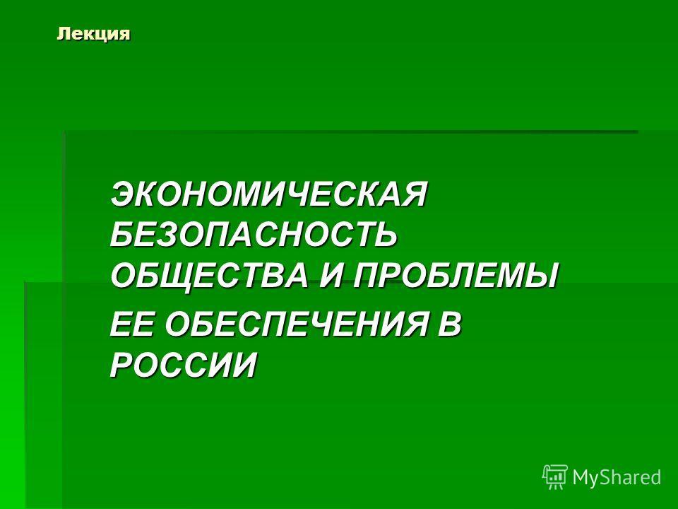 Лекция ЭКОНОМИЧЕСКАЯ БЕЗОПАСНОСТЬ ОБЩЕСТВА И ПРОБЛЕМЫ ЕЕ ОБЕСПЕЧЕНИЯ В РОССИИ