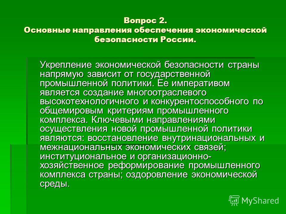 Вопрос 2. Основные направления обеспечения экономической безопасности России. Укрепление экономической безопасности страны напрямую зависит от государственной промышленной политики. Ее императивом является создание многоотраслевого высокотехнологично