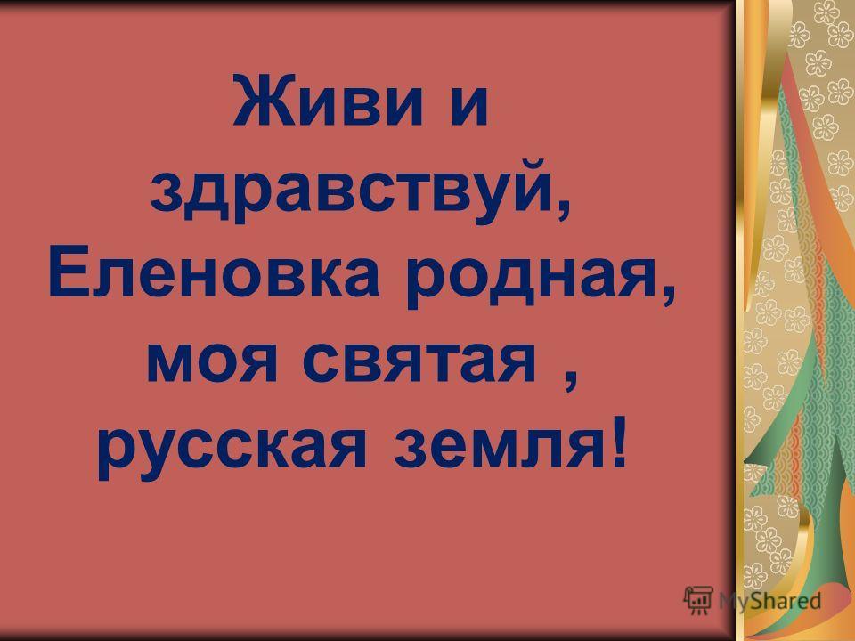 Живи и здравствуй, Еленовка родная, моя святая, русская земля!