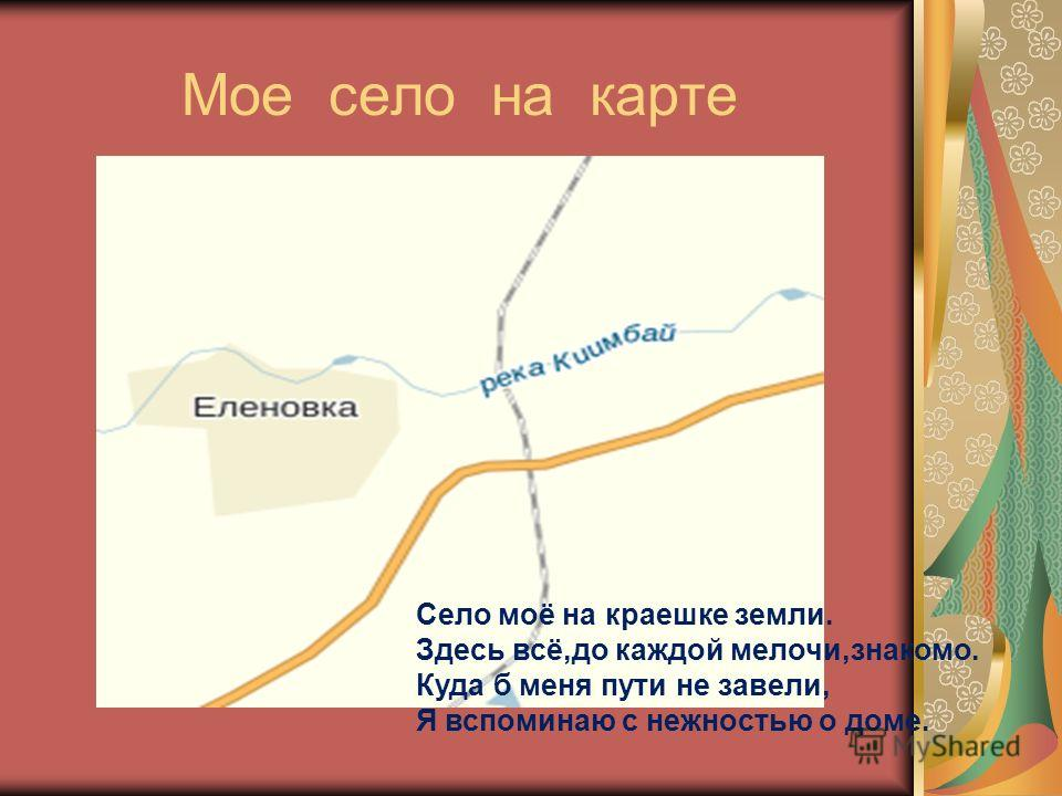 Мое село на карте Село моё на краешке земли. Здесь всё,до каждой мелочи,знакомо. Куда б меня пути не завели, Я вспоминаю с нежностью о доме.