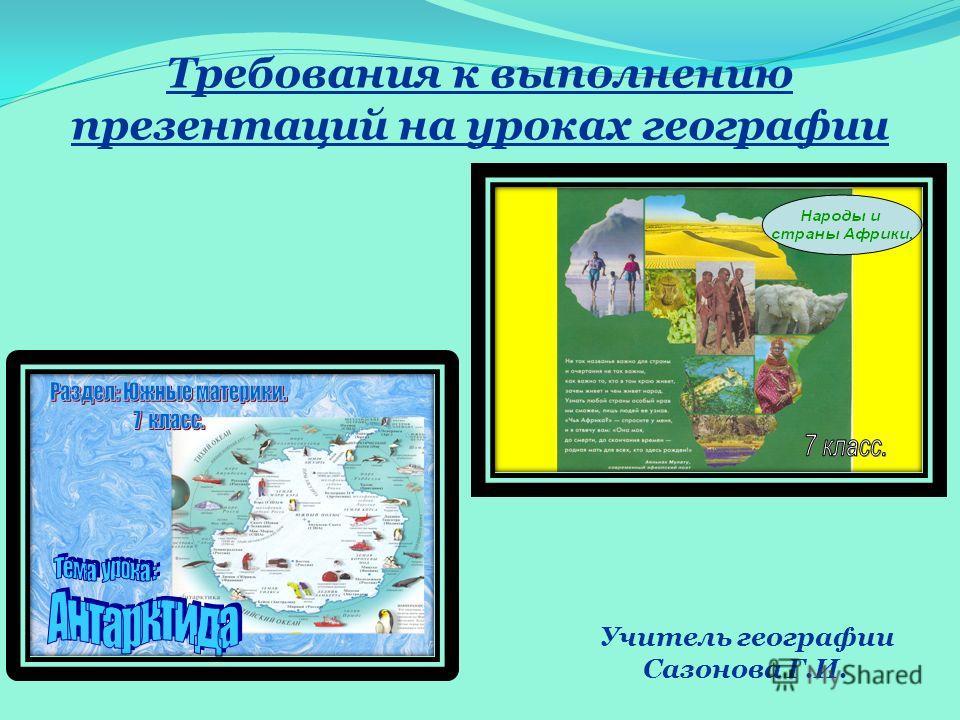 Требования к выполнению презентаций на уроках географии Учитель географии Сазонова Г.И.