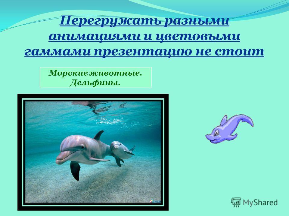 Перегружать разными анимациями и цветовыми гаммами презентацию не стоит Морские животные. Дельфины.