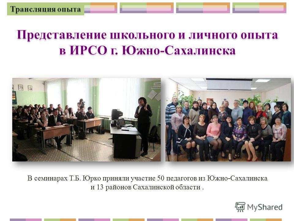 В семинарах Т.Б. Юрко приняли участие 50 педагогов из Южно-Сахалинска и 13 районов Сахалинской области. Трансляция опыта