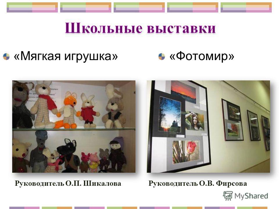 «Мягкая игрушка»«Фотомир» Руководитель О.П. Шикалова Руководитель О.В. Фирсова