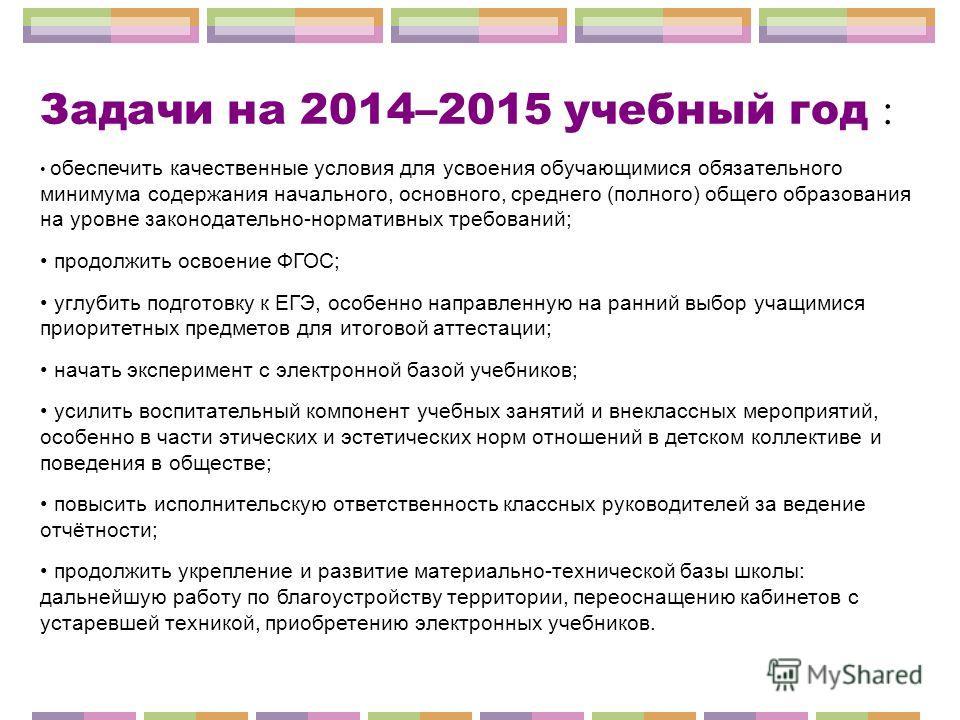 Задачи на 2014–2015 учебный год : обеспечить качественные условия для усвоения обучающимися обязательного минимума содержания начального, основного, среднего (полного) общего образования на уровне законодательно-нормативных требований; продолжить осв