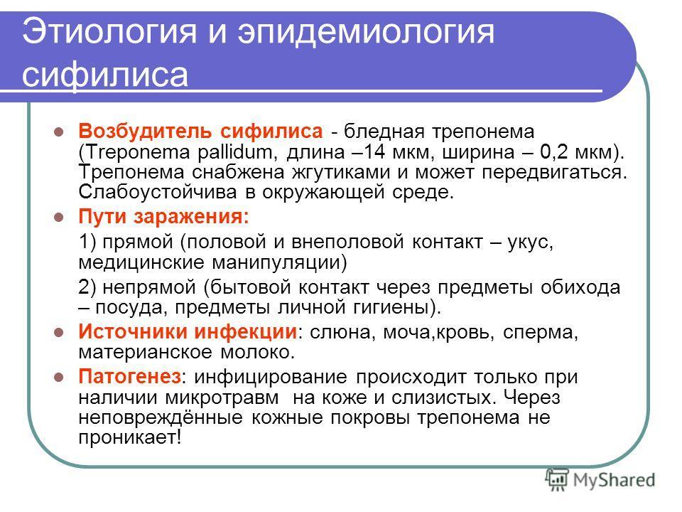 Этиология и эпидемиология сифилиса Возбудитель сифилиса - бледная трепонема (Treponema pallidum, длина –14 мкм, ширина – 0,2 мкм). Трепонема снабжена жгутиками и может передвигаться. Слабоустойчива в окружающей среде. Пути заражения: 1) прямой (полов