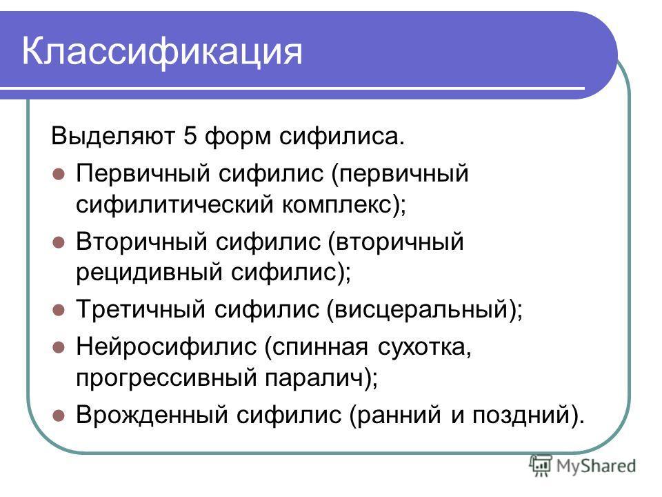 Классификация Выделяют 5 форм сифилиса. Первичный сифилис (первичный сифилитический комплекс); Вторичный сифилис (вторичный рецидивный сифилис); Третичный сифилис (висцеральный); Нейросифилис (спинная сухотка, прогрессивный паралич); Врожденный сифил