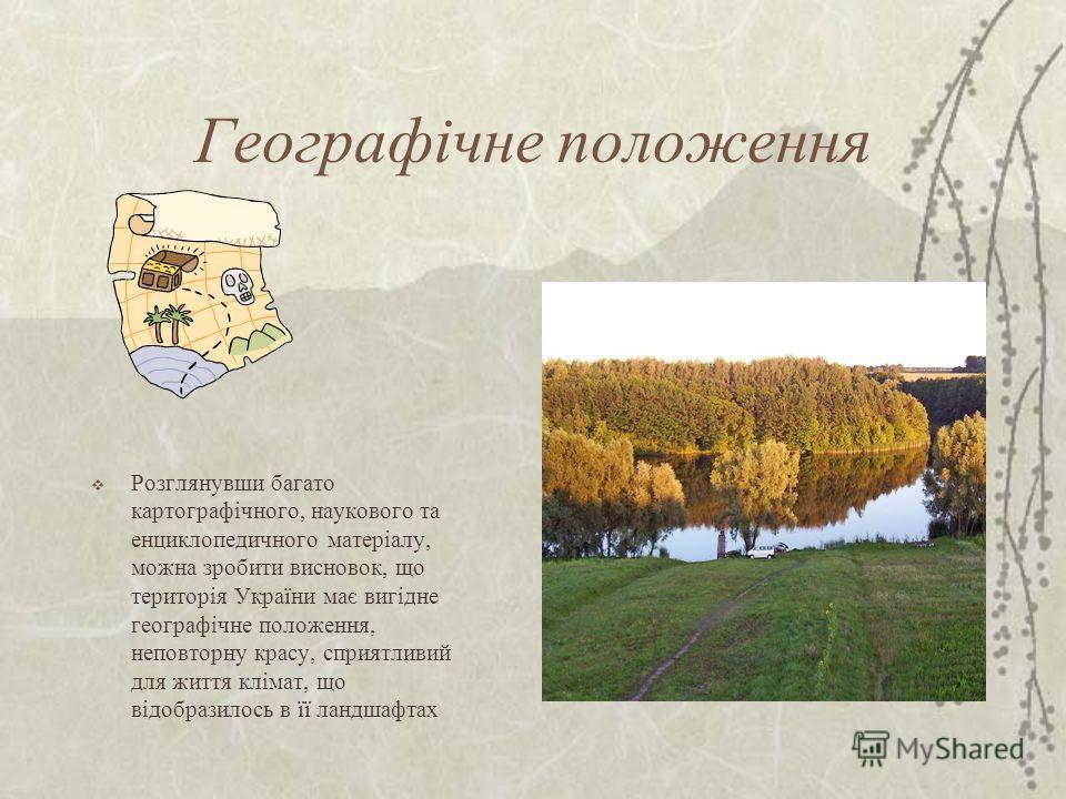 Географічне положення Розглянувши багато картографічного, наукового та энциклопедичного матеріалу, можна зробити висновок, що територія України має вигідне географічне положення, неповторну красу, сприятливий для життя клімат, що відобразилось в її л