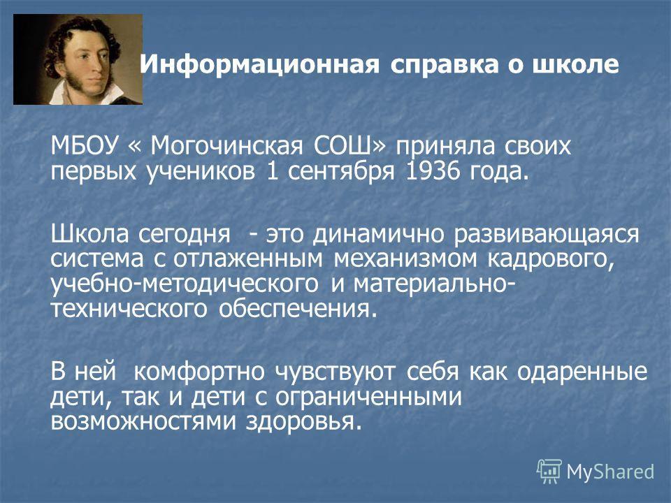 Информационная справка о школе МБОУ « Могочинская СОШ» приняла своих первых учеников 1 сентября 1936 года. Школа сегодня - это динамично развивающаяся система с отлаженным механизмом кадрового, учебно-методического и материально- технического обеспеч