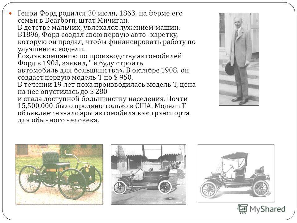Генри Форд родился 30 июля, 1863, на ферме его семьи в Dearborn, штат Мичиган. В детстве мальчик, увлекался лужением машин. В 1896, Форд создал свою первую авто - каретку, которую он продал, чтобы финансировать работу по улучшению модели. Создав комп