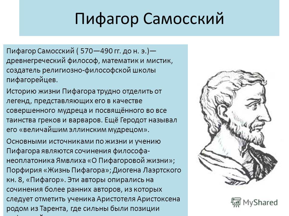 Пифагор Самосский Пифагор Самосский ( 570490 гг. до н. э.) древнегреческий философ, математик и мистик, создатель религиозно-философской школы пифагорейцев. Историю жизни Пифагора трудно отделить от легенд, представляющих его в качестве совершенного