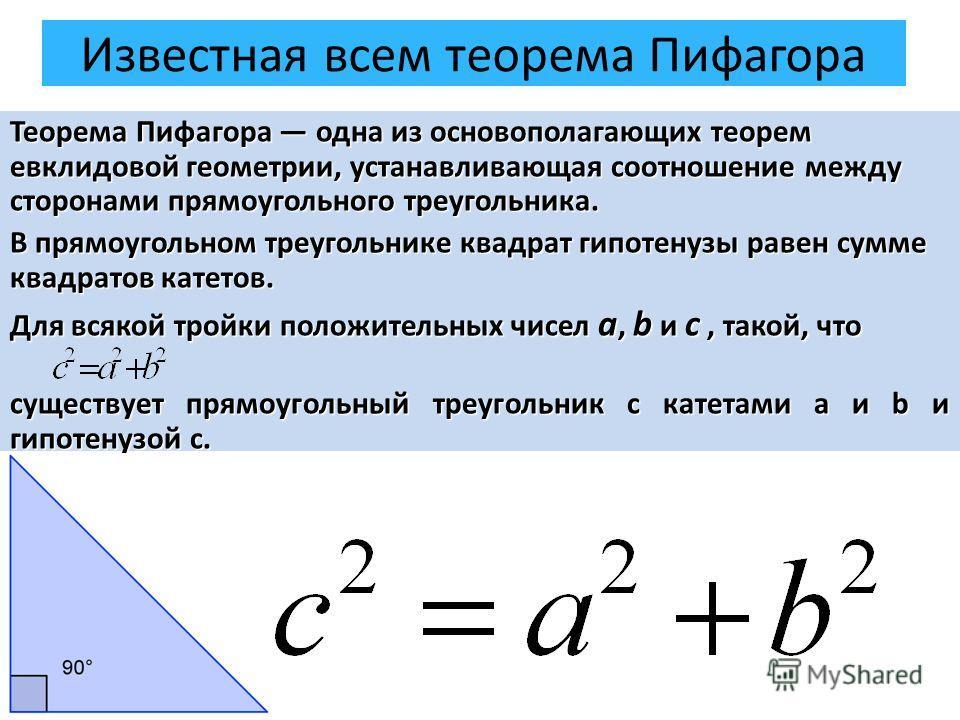 Известная всем теорема Пифагора Теорема Пифагора одна из основополагающих теорем евклидовой геометрии, устанавливающая соотношение между сторонами прямоугольного треугольника. В прямоугольном треугольнике квадрат гипотенузы равен сумме квадратов кате