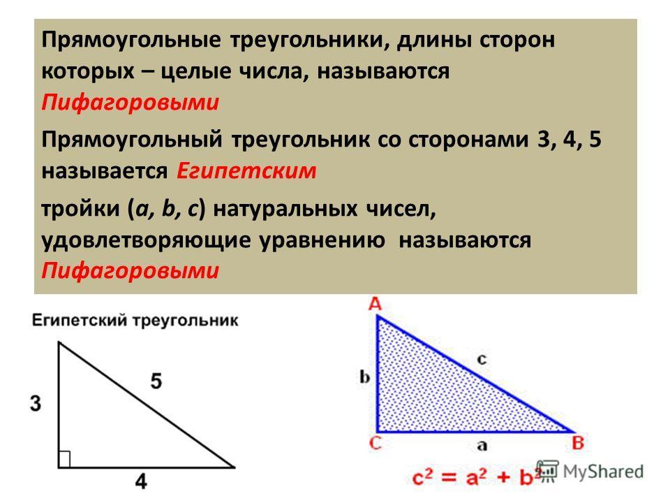 Прямоугольные треугольники, длины сторон которых – целые числа, называются Пифагоровыми Прямоугольный треугольник со сторонами 3, 4, 5 называется Египетским тройки (a, b, c) натуральных чисел, удовлетворяющие уравнению называются Пифагоровыми