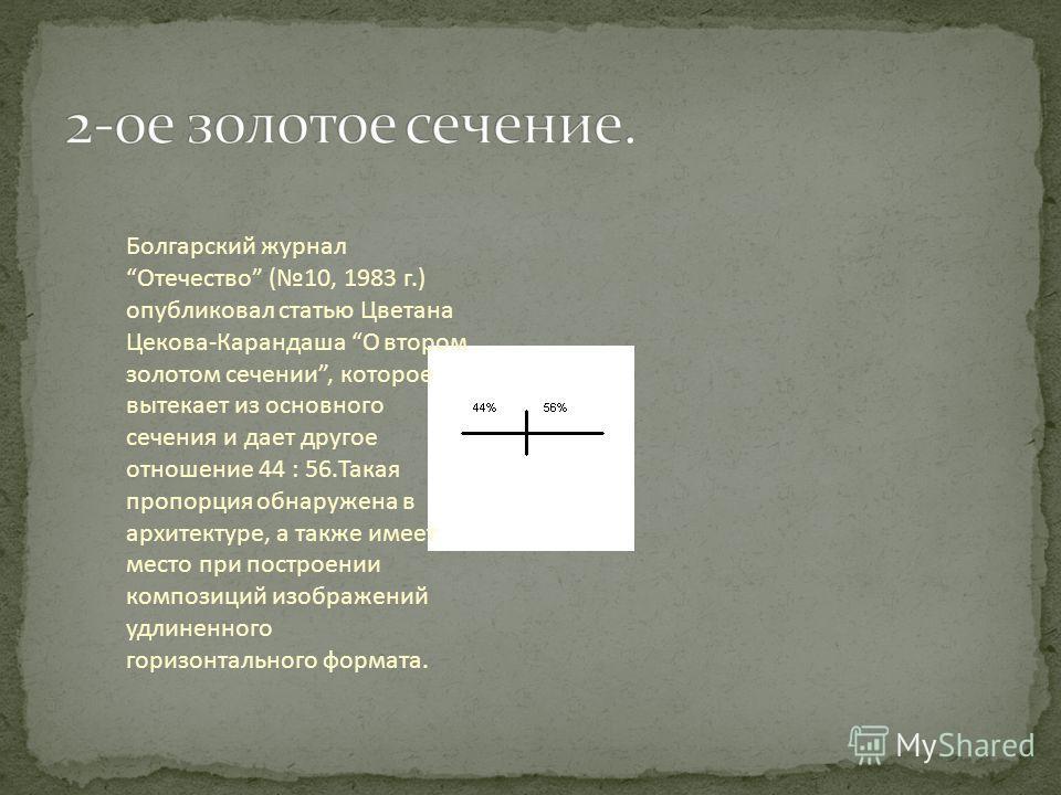 Болгарский журнал Отечество (10, 1983 г.) опубликовал статью Цветана Цекова-Карандаша О втором золотом сечении, которое вытекает из основного сечения и дает другое отношение 44 : 56. Такая пропорция обнаружена в архитектуре, а также имеет место при п