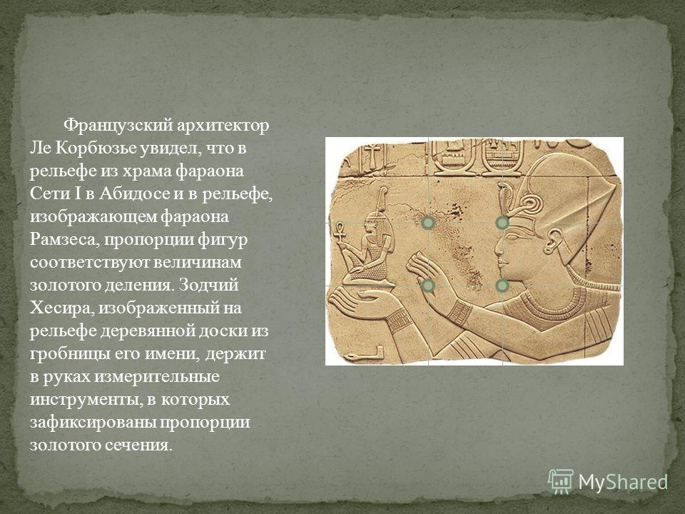 Французский архитектор Ле Корбюзье увидел, что в рельефе из храма фараона Сети I в Абидосе и в рельефе, изображающем фараона Рамзеса, пропорции фигур соответствуют величинам золотого деления. Зодчий Хесира, изображенный на рельефе деревянной доски из