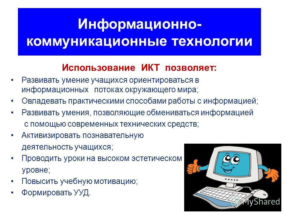 Информационно- коммуникационные технологии Использование ИКТ позволяет: Развивать умение учащихся ориентироваться в информационных потоках окружающего мира; Овладевать практическими способами работы с информацией; Развивать умения, позволяющие обмени