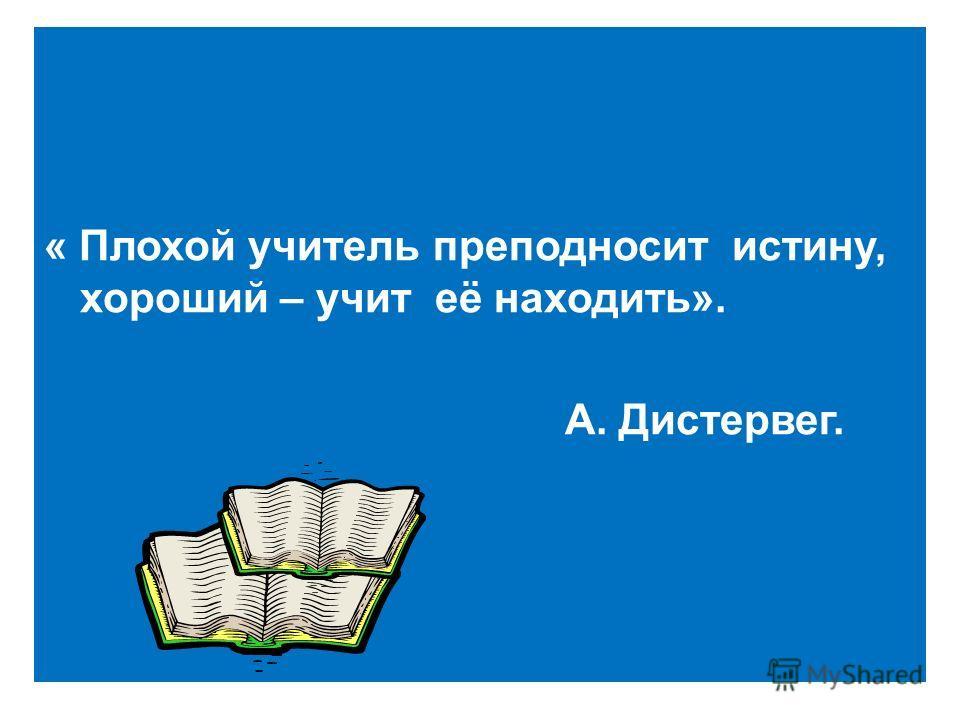 « Плохой учитель преподносит истину, хороший – учит её находить». А. Дистервег.